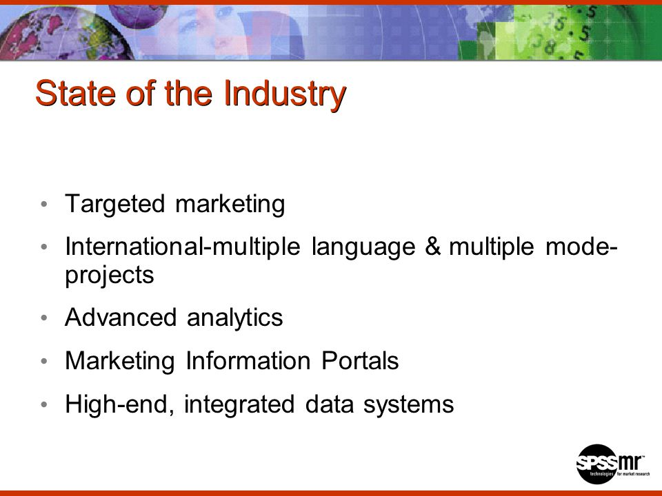 State of the Industry Targeted marketing International-multiple language & multiple mode- projects Advanced analytics Marketing Information Portals High-end, integrated data systems