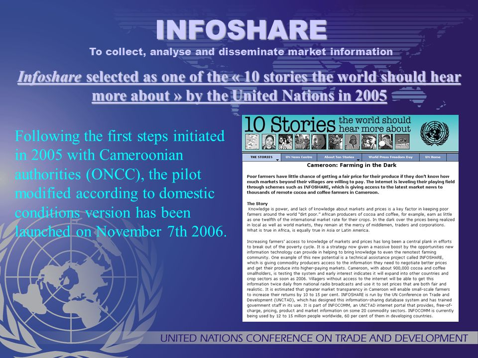 Infoshare selected as one of the « 10 stories the world should hear more about » by the United Nations in 2005 INFOSHARE To collect, analyse and disseminate market information Following the first steps initiated in 2005 with Cameroonian authorities (ONCC), the pilot modified according to domestic conditions version has been launched on November 7th 2006.