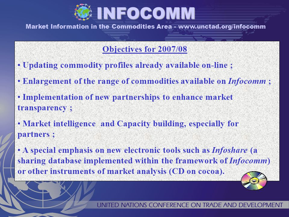 Objectives for 2007/08 Updating commodity profiles already available on-line ; Enlargement of the range of commodities available on Infocomm ; Implementation of new partnerships to enhance market transparency ; Market intelligence and Capacity building, especially for partners ; A special emphasis on new electronic tools such as Infoshare (a sharing database implemented within the framework of Infocomm) or other instruments of market analysis (CD on cocoa).