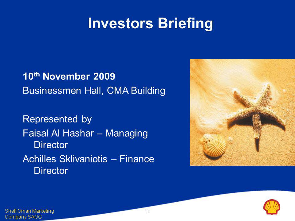 Shell Oman Marketing Company SAOG 1 10 th November 2009 Businessmen Hall, CMA Building Represented by Faisal Al Hashar – Managing Director Achilles Sklivaniotis – Finance Director Investors Briefing