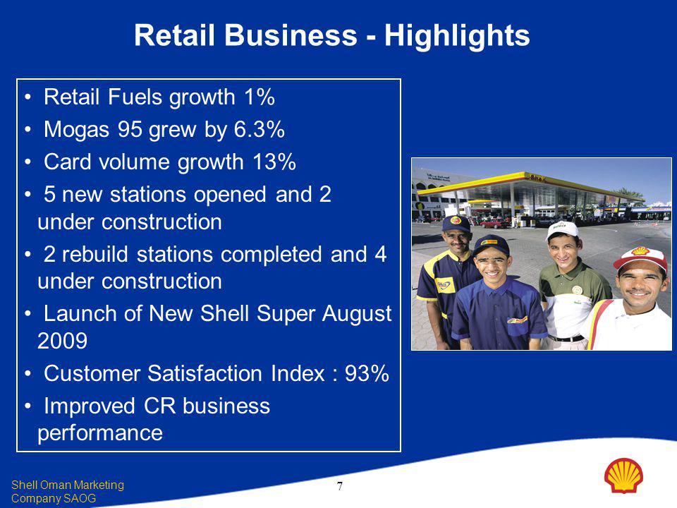 Shell Oman Marketing Company SAOG 7 Retail Business - Highlights Retail Fuels growth 1% Mogas 95 grew by 6.3% Card volume growth 13% 5 new stations opened and 2 under construction 2 rebuild stations completed and 4 under construction Launch of New Shell Super August 2009 Customer Satisfaction Index : 93% Improved CR business performance
