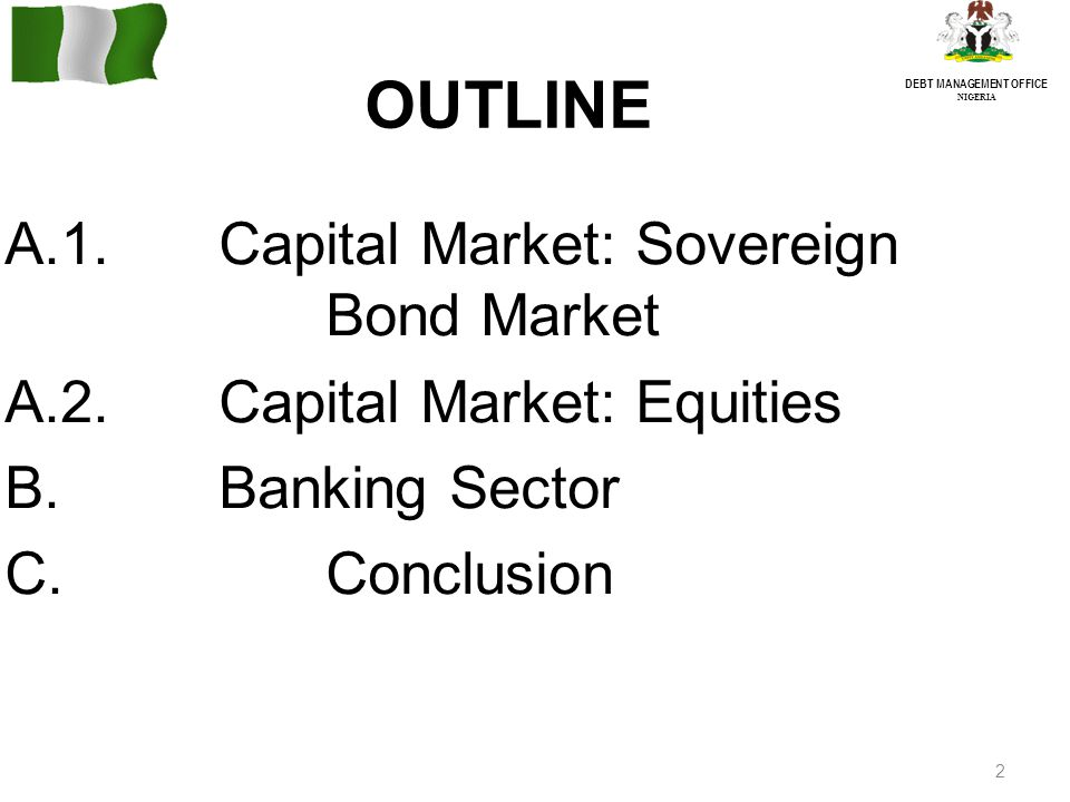 2 DEBT MANAGEMENT OFFICE NIGERIA OUTLINE A.1.Capital Market: Sovereign Bond Market A.2.Capital Market: Equities B.Banking Sector C.Conclusion