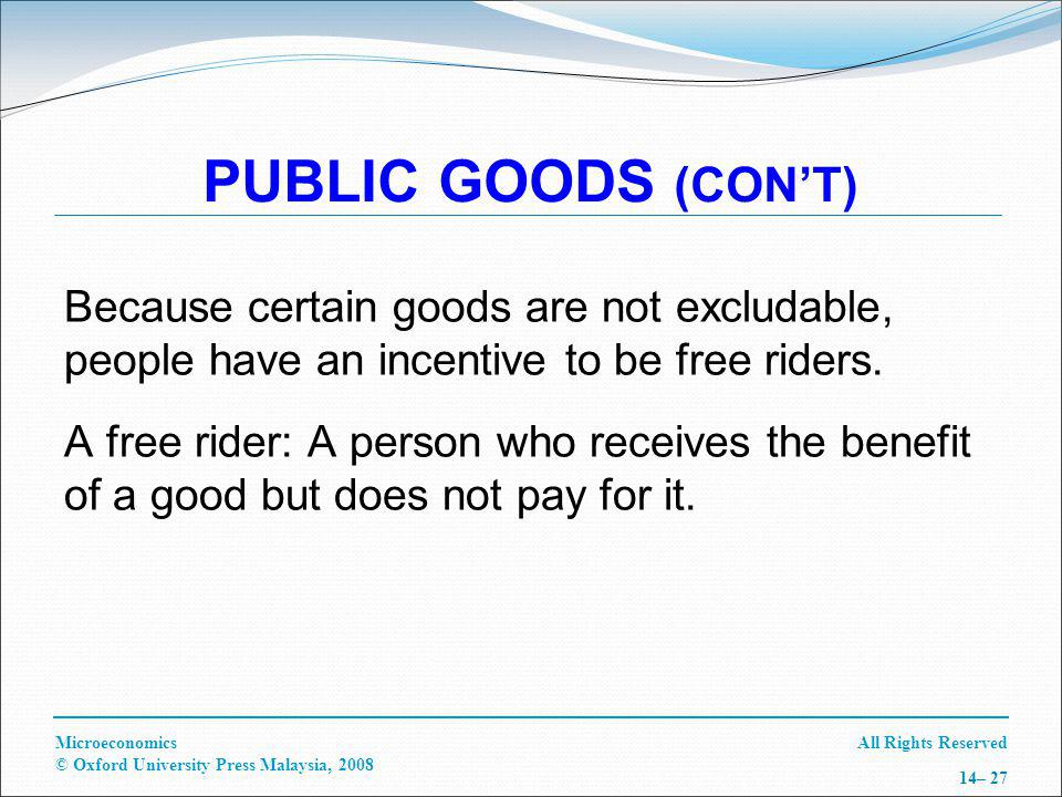 All Rights ReservedMicroeconomics © Oxford University Press Malaysia, 2008 14– 27 PUBLIC GOODS (CONT) Because certain goods are not excludable, people have an incentive to be free riders.