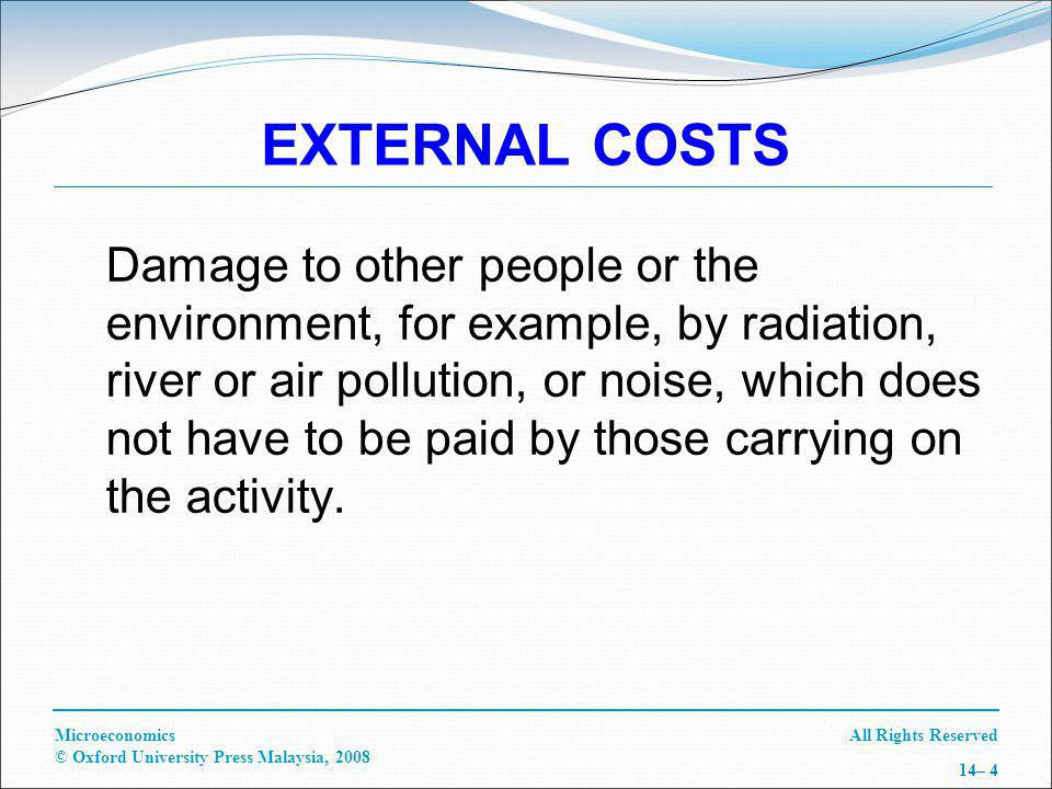 All Rights ReservedMicroeconomics © Oxford University Press Malaysia, 2008 14– 4 EXTERNAL COSTS Damage to other people or the environment, for example, by radiation, river or air pollution, or noise, which does not have to be paid by those carrying on the activity.