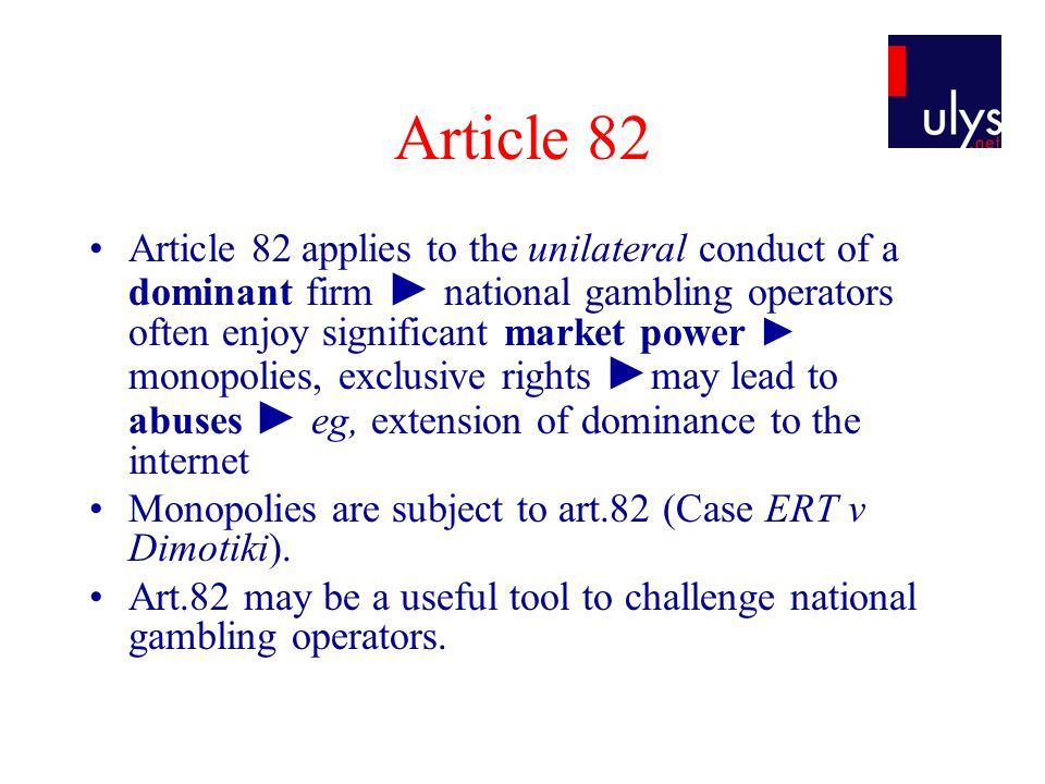 Article 82 Article 82 applies to the unilateral conduct of a dominant firm national gambling operators often enjoy significant market power monopolies, exclusive rights may lead to abuses eg, extension of dominance to the internet Monopolies are subject to art.82 (Case ERT v Dimotiki).