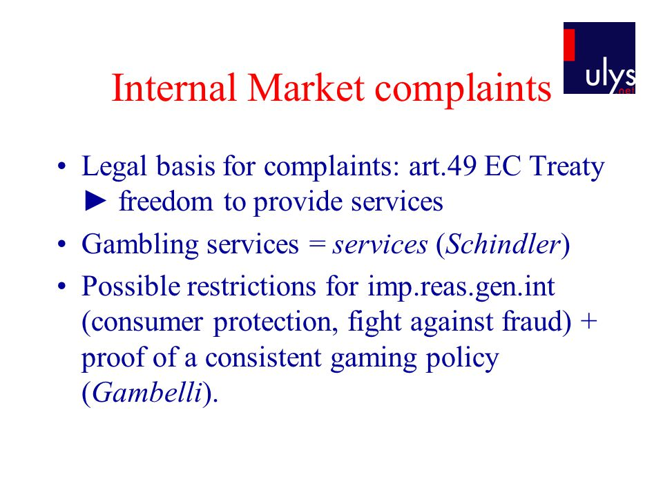 Internal Market complaints Legal basis for complaints: art.49 EC Treaty freedom to provide services Gambling services = services (Schindler) Possible restrictions for imp.reas.gen.int (consumer protection, fight against fraud) + proof of a consistent gaming policy (Gambelli).