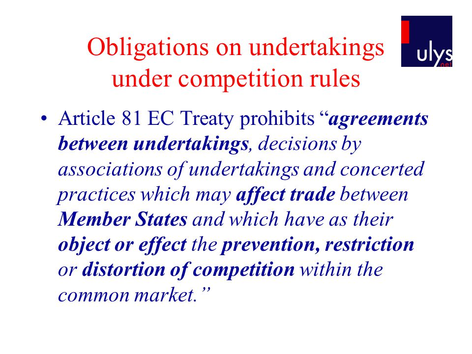 Obligations on undertakings under competition rules Article 81 EC Treaty prohibits agreements between undertakings, decisions by associations of undertakings and concerted practices which may affect trade between Member States and which have as their object or effect the prevention, restriction or distortion of competition within the common market.