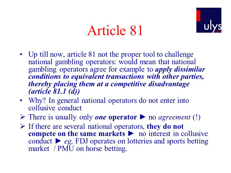 Article 81 Up till now, article 81 not the proper tool to challenge national gambling operators: would mean that national gambling operators agree for example to apply dissimilar conditions to equivalent transactions with other parties, thereby placing them at a competitive disadvantage (article 81.1 (d)) Why.