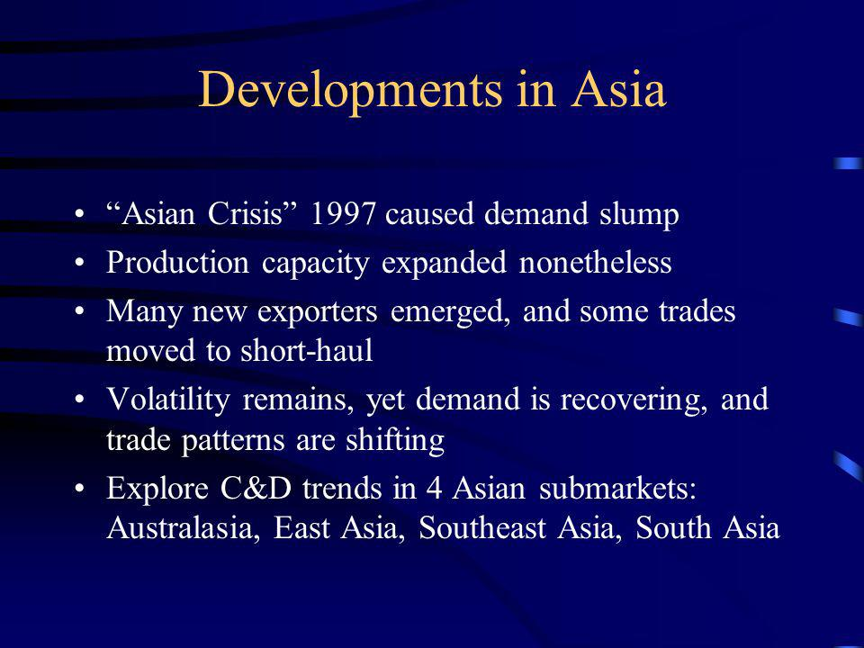 Developments in Asia Asian Crisis 1997 caused demand slump Production capacity expanded nonetheless Many new exporters emerged, and some trades moved to short-haul Volatility remains, yet demand is recovering, and trade patterns are shifting Explore C&D trends in 4 Asian submarkets: Australasia, East Asia, Southeast Asia, South Asia