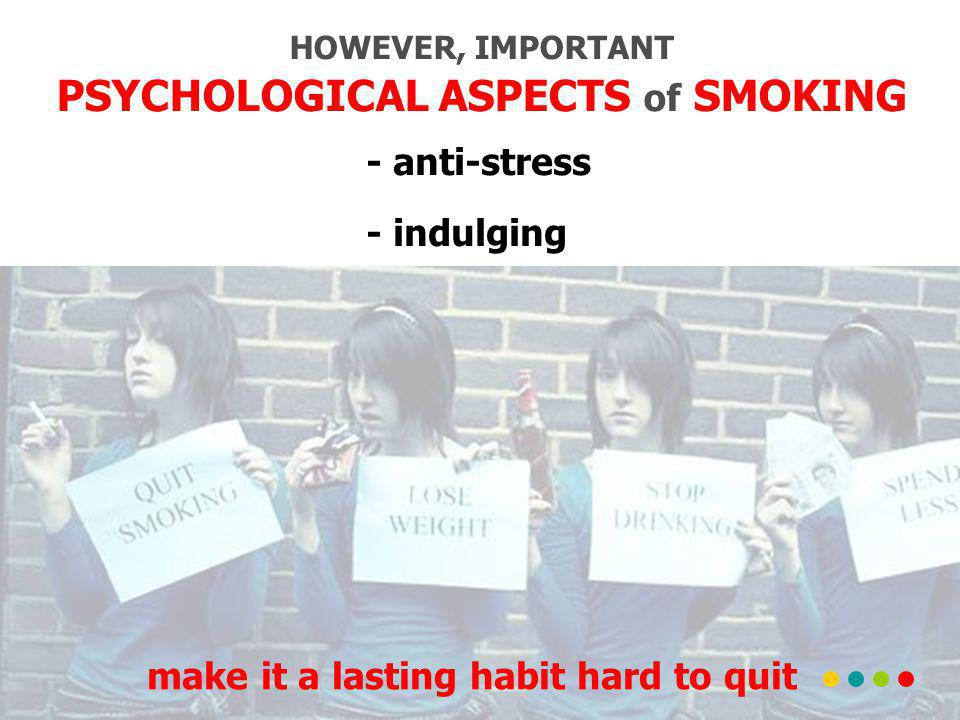 HOWEVER, IMPORTANT PSYCHOLOGICAL ASPECTS of SMOKING - anti-stress - indulging make it a lasting habit hard to quit