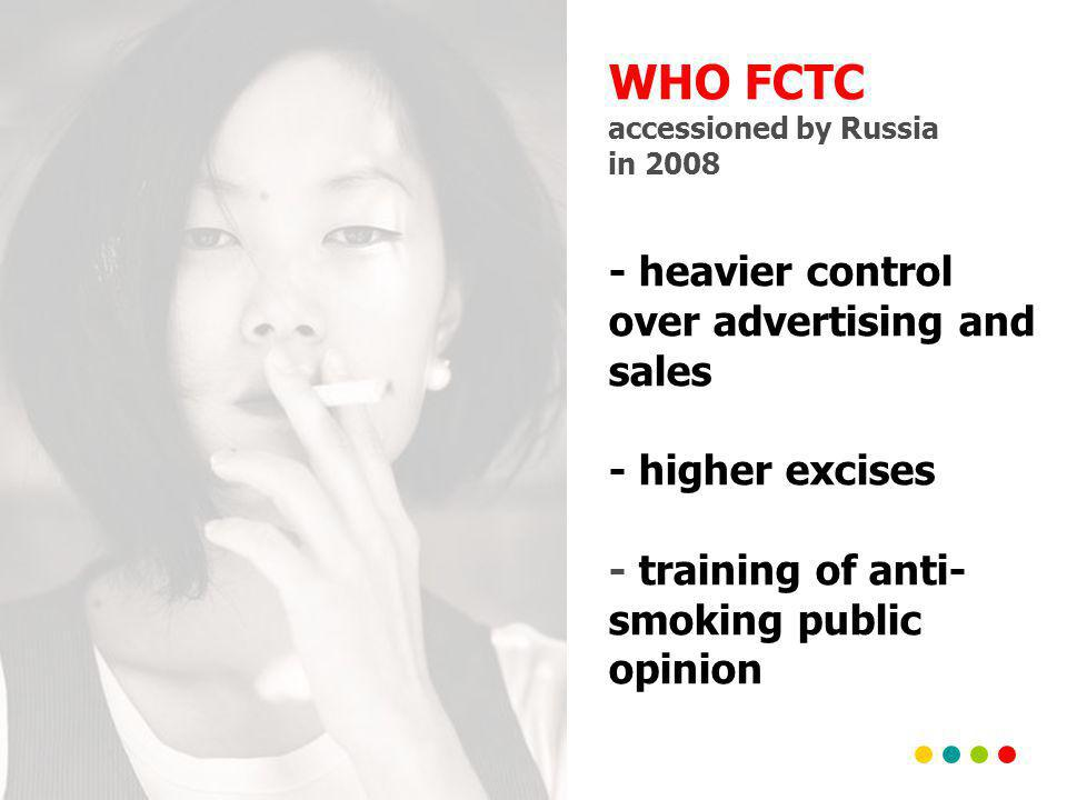 WHO FCTC accessioned by Russia in 2008 - heavier control over advertising and sales - higher excises - training of anti- smoking public opinion