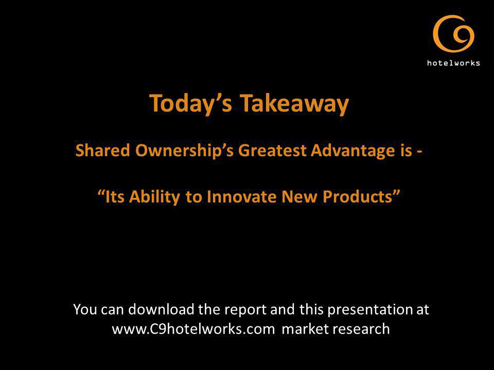 Todays Takeaway Shared Ownerships Greatest Advantage is - Its Ability to Innovate New Products You can download the report and this presentation at www.C9hotelworks.com market research
