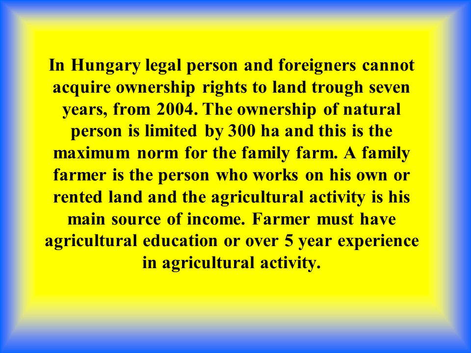 In Hungary legal person and foreigners cannot acquire ownership rights to land trough seven years, from 2004.
