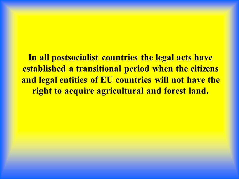 In all postsocialist countries the legal acts have established a transitional period when the citizens and legal entities of EU countries will not have the right to acquire agricultural and forest land.