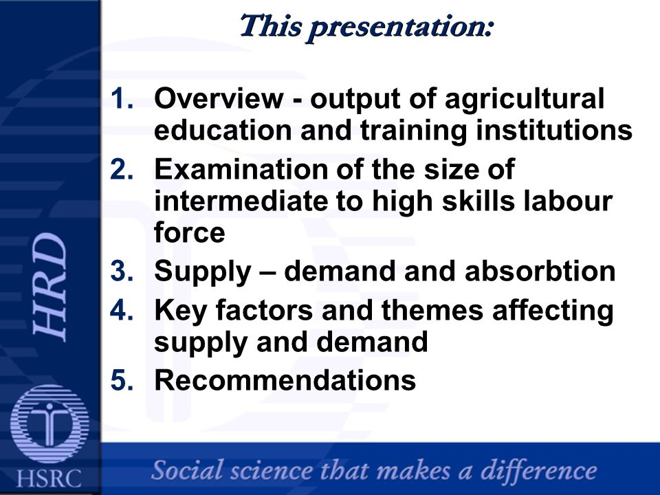 This presentation: 1.Overview - output of agricultural education and training institutions 2.Examination of the size of intermediate to high skills labour force 3.Supply – demand and absorbtion 4.Key factors and themes affecting supply and demand 5.Recommendations