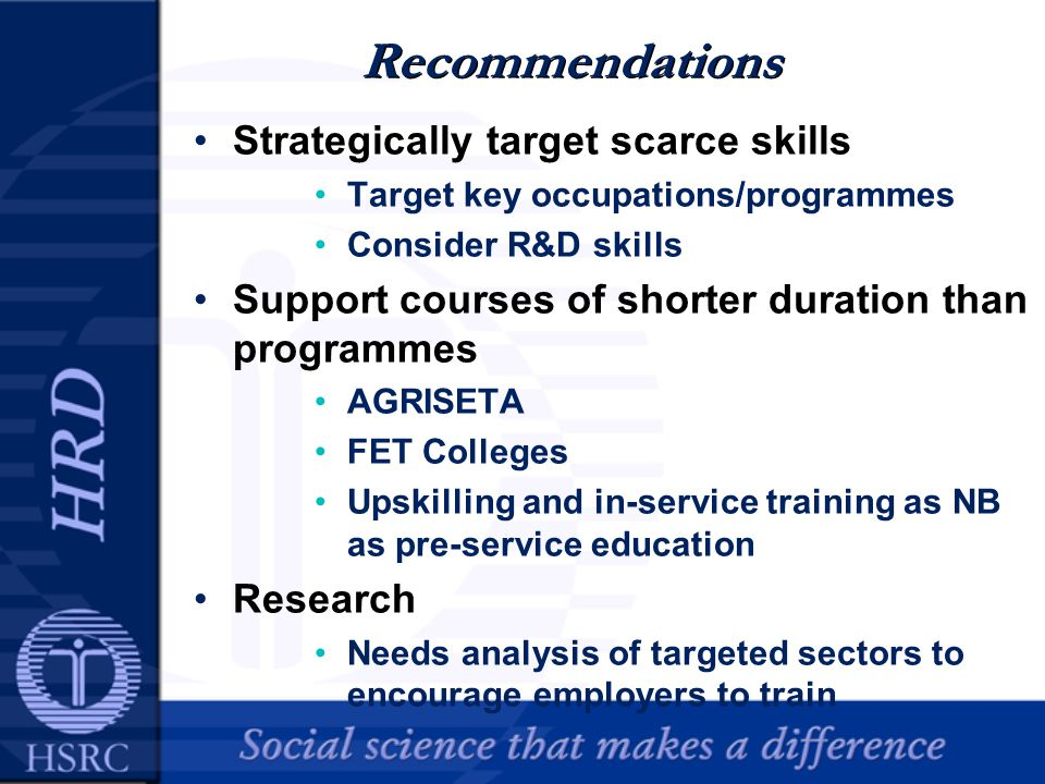 Recommendations Strategically target scarce skills Target key occupations/programmes Consider R&D skills Support courses of shorter duration than programmes AGRISETA FET Colleges Upskilling and in-service training as NB as pre-service education Research Needs analysis of targeted sectors to encourage employers to train