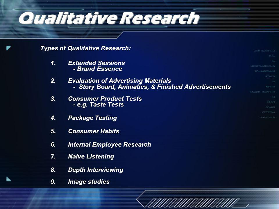 Qualitative Research Types of Qualitative Research: 1.Extended Sessions - Brand Essence 2.Evaluation of Advertising Materials - Story Board, Animatics, & Finished Advertisements 3.Consumer Product Tests - e.g.