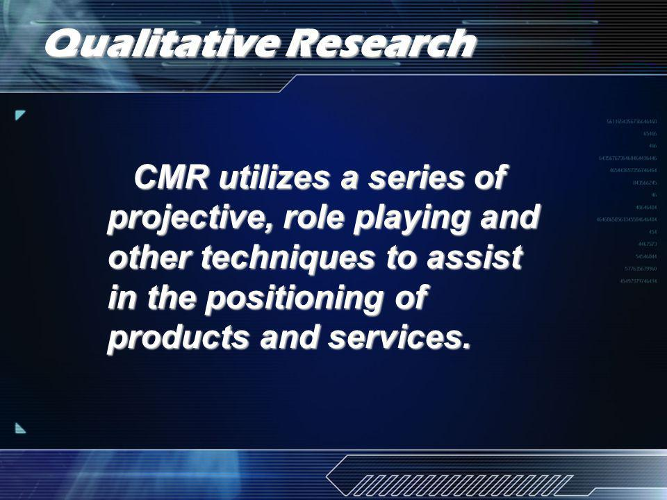 Qualitative Research CMR utilizes a series of projective, role playing and other techniques to assist in the positioning of products and services.