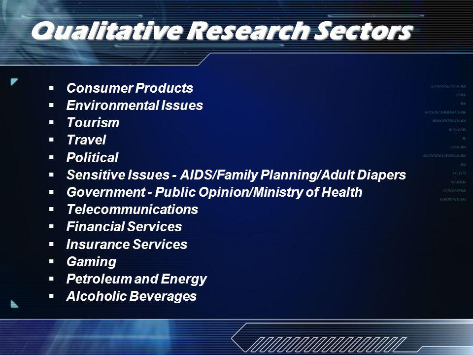 Qualitative Research Sectors Consumer Products Environmental Issues Tourism Travel Political Sensitive Issues - AIDS/Family Planning/Adult Diapers Government - Public Opinion/Ministry of Health Telecommunications Financial Services Insurance Services Gaming Petroleum and Energy Alcoholic Beverages