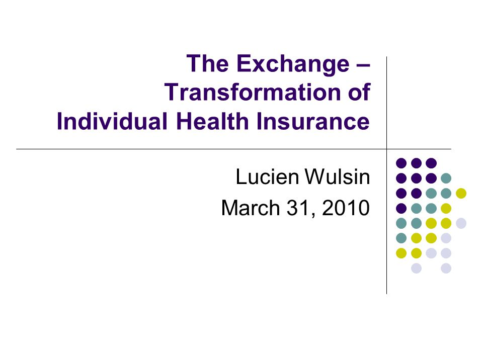 The Exchange – Transformation of Individual Health Insurance Lucien Wulsin March 31, 2010