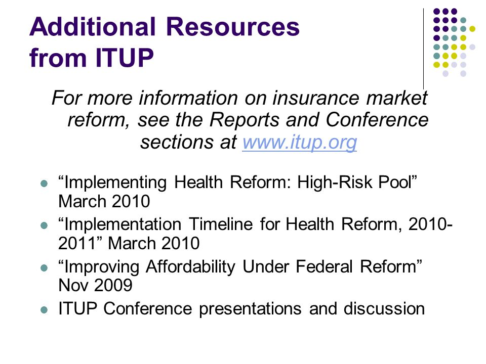 Additional Resources from ITUP For more information on insurance market reform, see the Reports and Conference sections at www.itup.orgwww.itup.org Implementing Health Reform: High-Risk Pool March 2010 Implementation Timeline for Health Reform, 2010- 2011 March 2010 Improving Affordability Under Federal Reform Nov 2009 ITUP Conference presentations and discussion