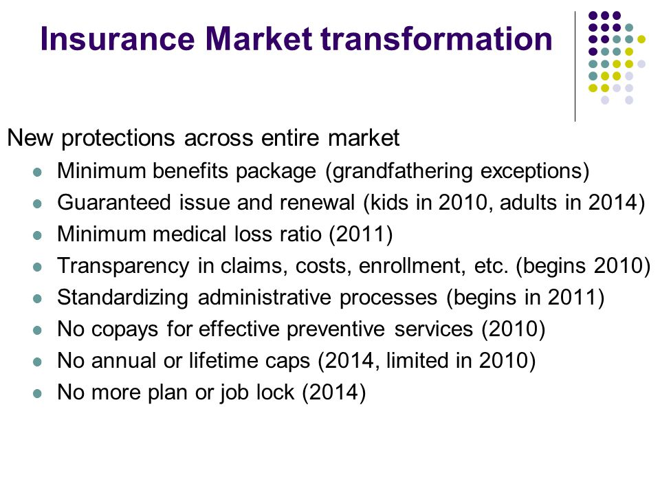 Insurance Market transformation New protections across entire market Minimum benefits package (grandfathering exceptions) Guaranteed issue and renewal (kids in 2010, adults in 2014) Minimum medical loss ratio (2011) Transparency in claims, costs, enrollment, etc.