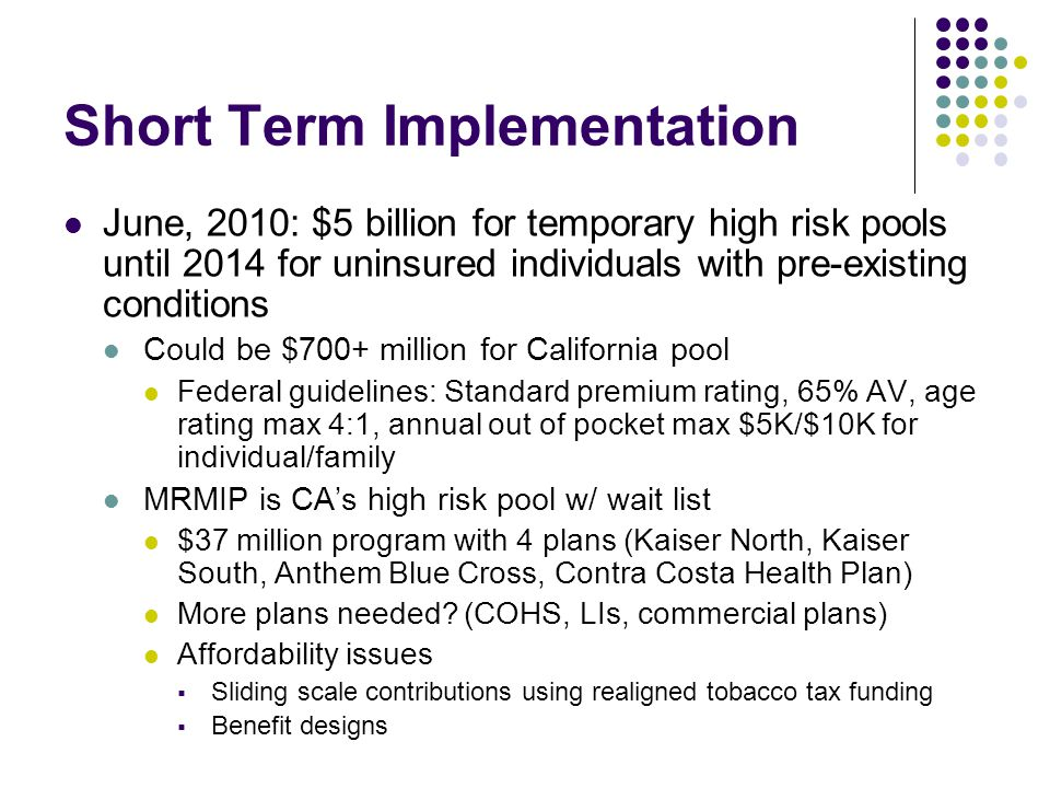 Short Term Implementation June, 2010: $5 billion for temporary high risk pools until 2014 for uninsured individuals with pre-existing conditions Could be $700+ million for California pool Federal guidelines: Standard premium rating, 65% AV, age rating max 4:1, annual out of pocket max $5K/$10K for individual/family MRMIP is CAs high risk pool w/ wait list $37 million program with 4 plans (Kaiser North, Kaiser South, Anthem Blue Cross, Contra Costa Health Plan) More plans needed.