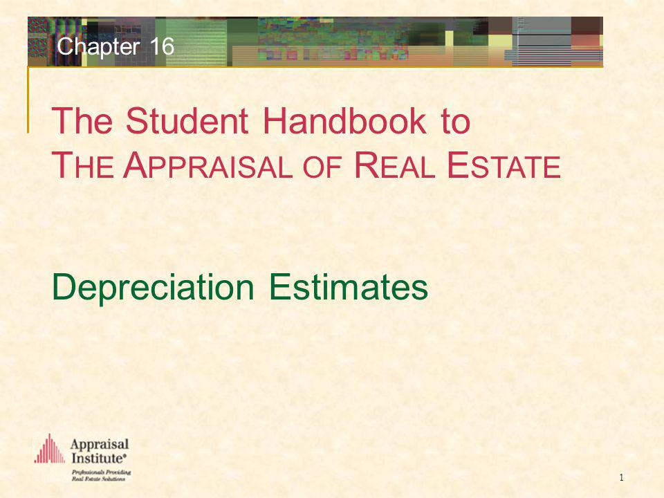 The Student Handbook to T HE A PPRAISAL OF R EAL E STATE 1 Chapter 16 Depreciation Estimates