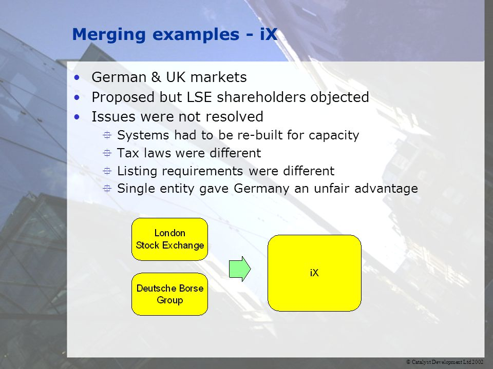 © Catalyst Development Ltd 2002 Merging examples - iX German & UK markets Proposed but LSE shareholders objected Issues were not resolved Systems had to be re-built for capacity Tax laws were different Listing requirements were different Single entity gave Germany an unfair advantage