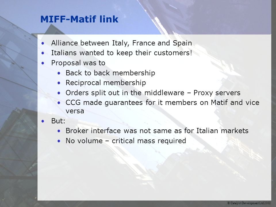 © Catalyst Development Ltd 2002 MIFF-Matif link Alliance between Italy, France and Spain Italians wanted to keep their customers.