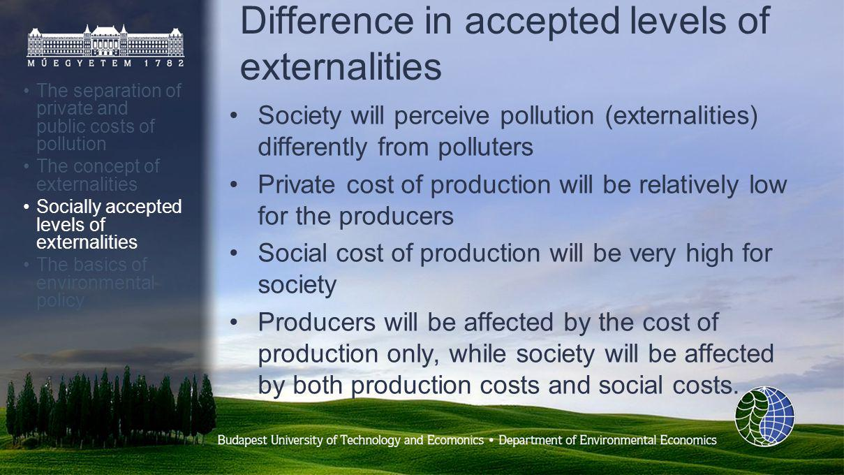 Difference in accepted levels of externalities The separation of private and public costs of pollution The concept of externalities Socially accepted levels of externalities The basics of environmental policy Society will perceive pollution (externalities) differently from polluters Private cost of production will be relatively low for the producers Social cost of production will be very high for society Producers will be affected by the cost of production only, while society will be affected by both production costs and social costs.
