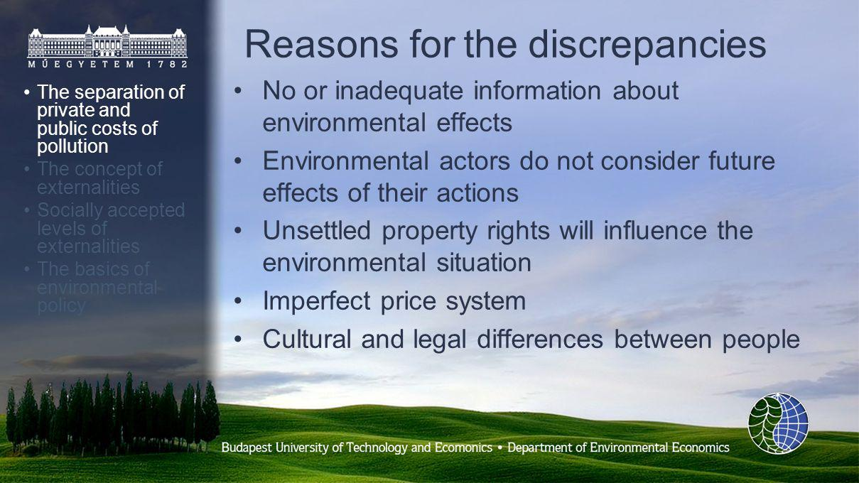 Reasons for the discrepancies The separation of private and public costs of pollution The concept of externalities Socially accepted levels of externalities The basics of environmental policy No or inadequate information about environmental effects Environmental actors do not consider future effects of their actions Unsettled property rights will influence the environmental situation Imperfect price system Cultural and legal differences between people