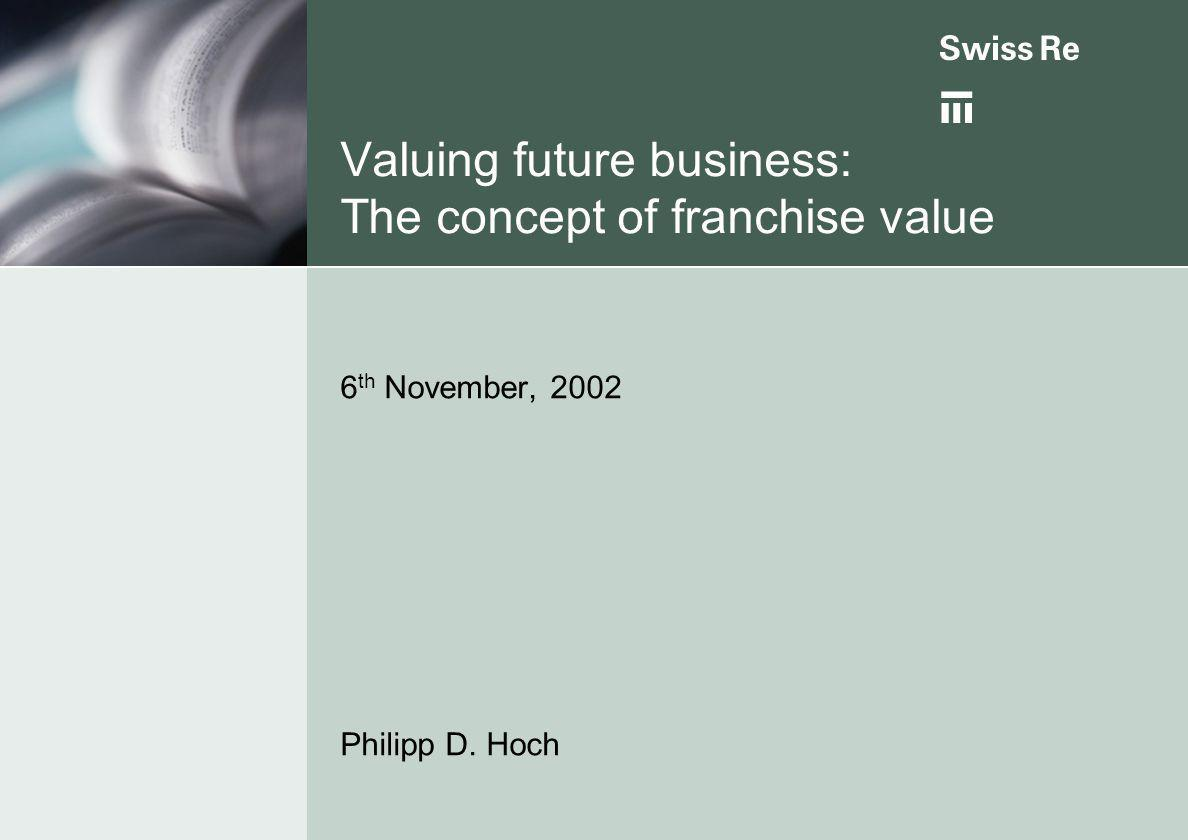 Valuing future business: The concept of franchise value 6 th November, 2002 Philipp D. Hoch