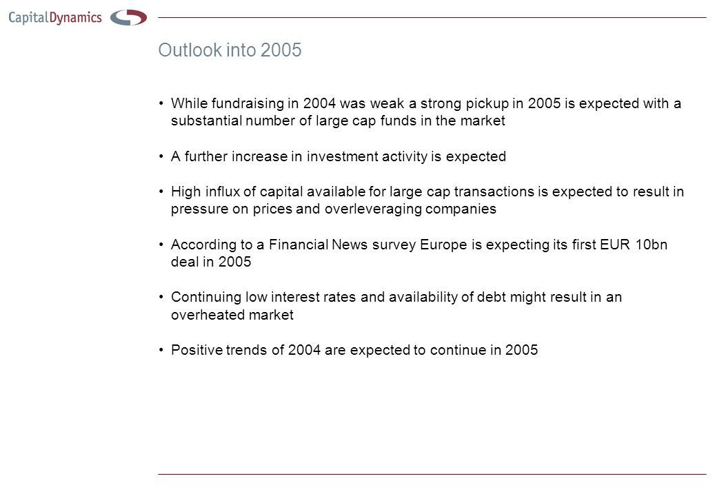 Outlook into 2005 While fundraising in 2004 was weak a strong pickup in 2005 is expected with a substantial number of large cap funds in the market A further increase in investment activity is expected High influx of capital available for large cap transactions is expected to result in pressure on prices and overleveraging companies According to a Financial News survey Europe is expecting its first EUR 10bn deal in 2005 Continuing low interest rates and availability of debt might result in an overheated market Positive trends of 2004 are expected to continue in 2005