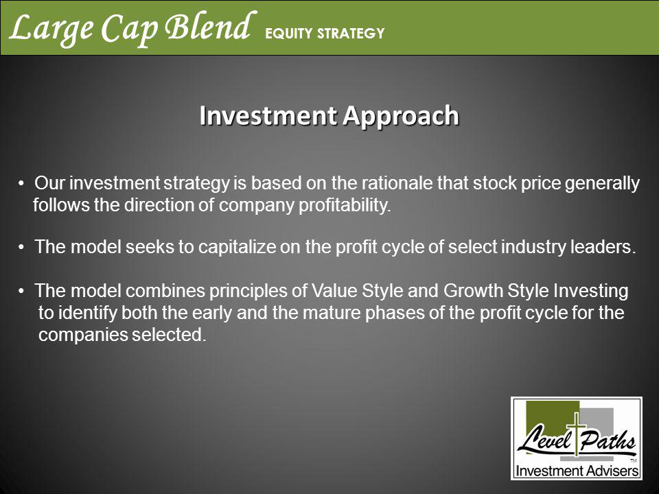 Large Cap Blend EQUITY STRATEGY Investment Approach Our investment strategy is based on the rationale that stock price generally follows the direction of company profitability.