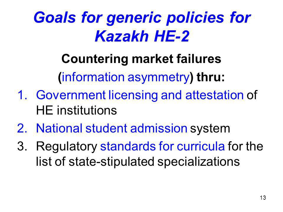 13 Goals for generic policies for Kazakh HE-2 Countering market failures (information asymmetry) thru: 1.Government licensing and attestation of HE institutions 2.National student admission system 3.Regulatory standards for curricula for the list of state-stipulated specializations