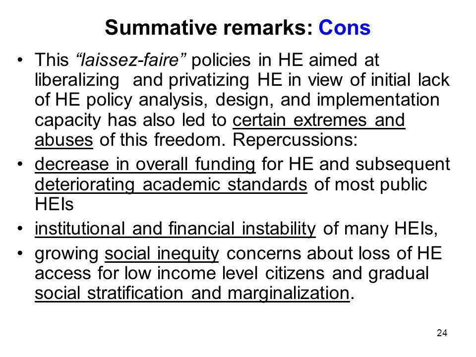 24 Summative remarks: Cons This laissez-faire policies in HE aimed at liberalizing and privatizing HE in view of initial lack of HE policy analysis, design, and implementation capacity has also led to certain extremes and abuses of this freedom.