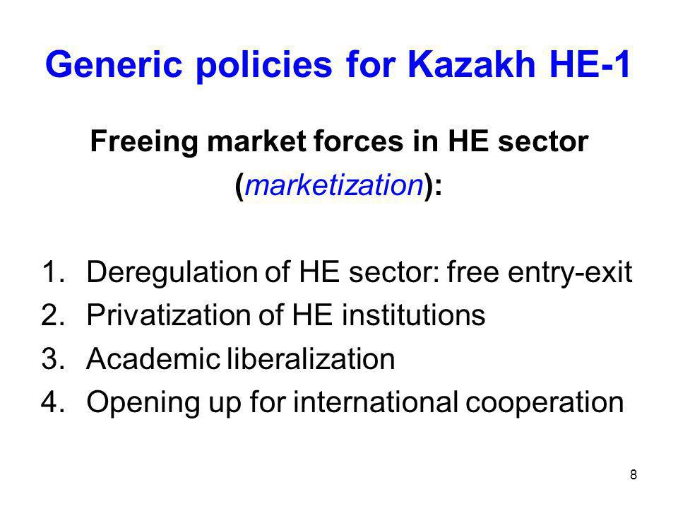 8 Generic policies for Kazakh HE-1 Freeing market forces in HE sector (marketization): 1.Deregulation of HE sector: free entry-exit 2.Privatization of HE institutions 3.Academic liberalization 4.Opening up for international cooperation