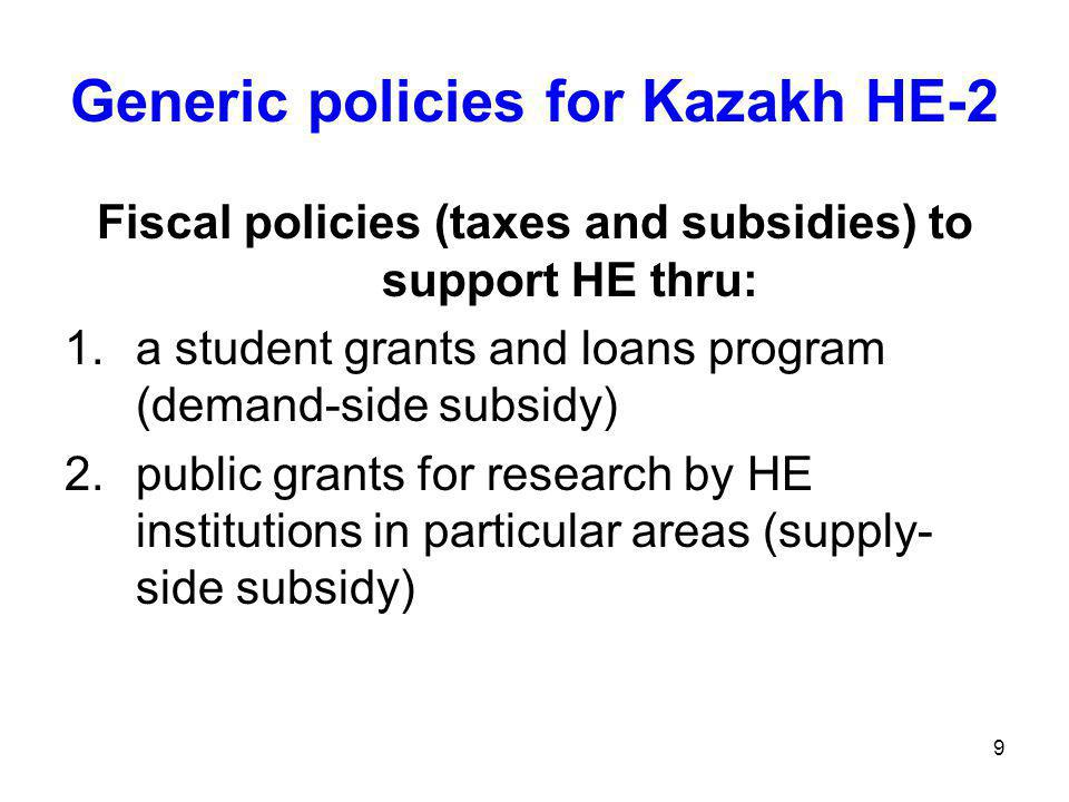 9 Generic policies for Kazakh HE-2 Fiscal policies (taxes and subsidies) to support HE thru: 1.a student grants and loans program (demand-side subsidy) 2.public grants for research by HE institutions in particular areas (supply- side subsidy)