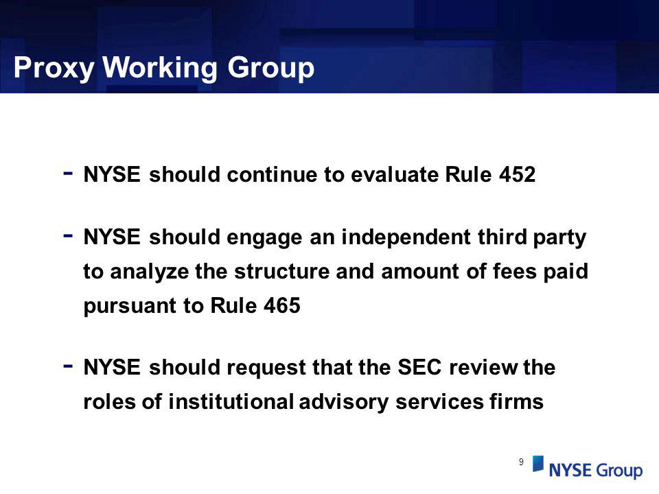 9 Proxy Working Group - NYSE should continue to evaluate Rule 452 - NYSE should engage an independent third party to analyze the structure and amount of fees paid pursuant to Rule 465 - NYSE should request that the SEC review the roles of institutional advisory services firms