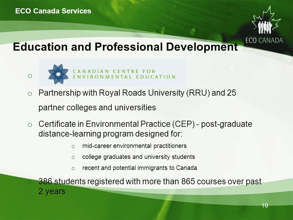 Education and Professional Development o o Partnership with Royal Roads University (RRU) and 25 partner colleges and universities o Certificate in Environmental Practice (CEP) - post-graduate distance-learning program designed for: o mid-career environmental practitioners o college graduates and university students o recent and potential immigrants to Canada o 386 students registered with more than 865 courses over past 2 years ECO Canada Services 10