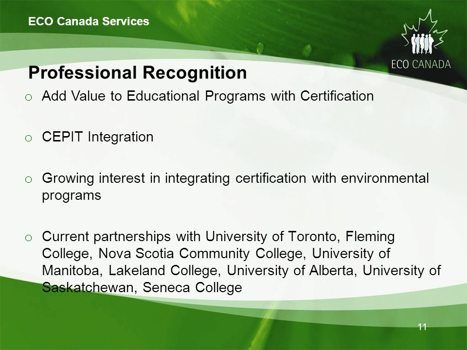 Professional Recognition o Add Value to Educational Programs with Certification o CEPIT Integration o Growing interest in integrating certification with environmental programs o Current partnerships with University of Toronto, Fleming College, Nova Scotia Community College, University of Manitoba, Lakeland College, University of Alberta, University of Saskatchewan, Seneca College ECO Canada Services 11