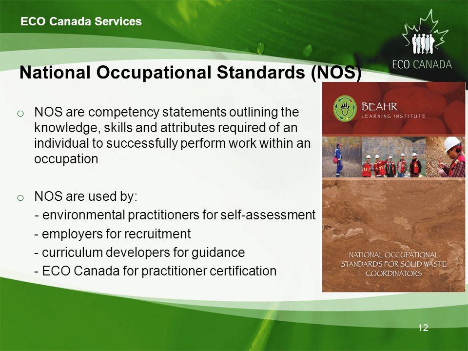 12 o NOS are competency statements outlining the knowledge, skills and attributes required of an individual to successfully perform work within an occupation o NOS are used by: - environmental practitioners for self-assessment - employers for recruitment - curriculum developers for guidance - ECO Canada for practitioner certification National Occupational Standards (NOS) ECO Canada Services