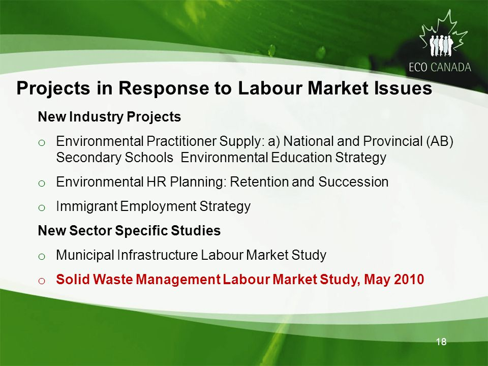 18 New Industry Projects o Environmental Practitioner Supply: a) National and Provincial (AB) Secondary Schools Environmental Education Strategy o Environmental HR Planning: Retention and Succession o Immigrant Employment Strategy New Sector Specific Studies o Municipal Infrastructure Labour Market Study o Solid Waste Management Labour Market Study, May 2010 Projects in Response to Labour Market Issues Projects in Response to Labour Market Issues