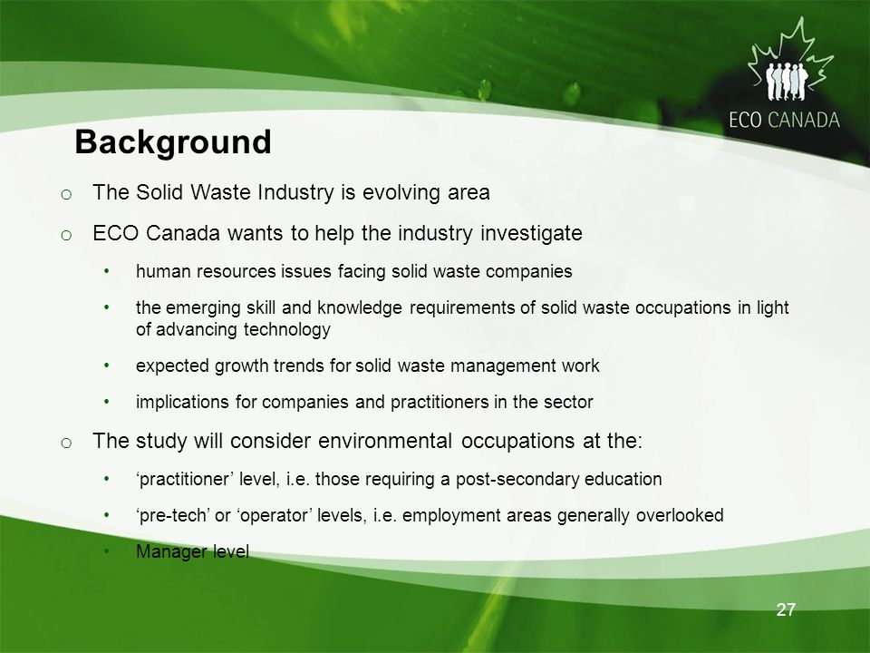 27 Background o The Solid Waste Industry is evolving area o ECO Canada wants to help the industry investigate human resources issues facing solid waste companies the emerging skill and knowledge requirements of solid waste occupations in light of advancing technology expected growth trends for solid waste management work implications for companies and practitioners in the sector o The study will consider environmental occupations at the: practitioner level, i.e.