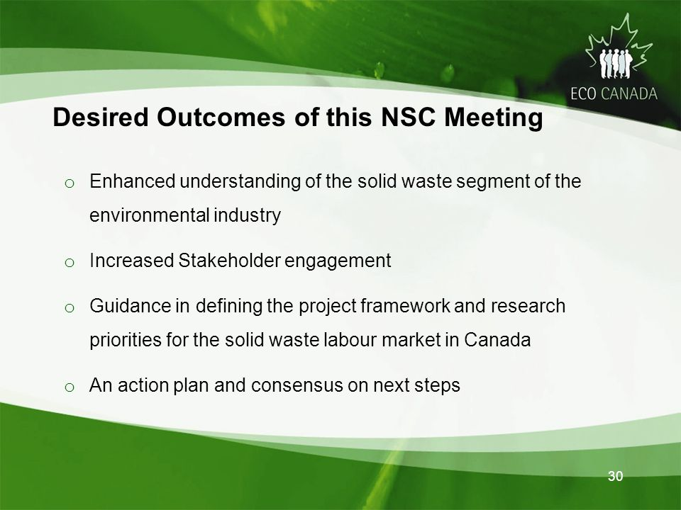 30 Desired Outcomes of this NSC Meeting o Enhanced understanding of the solid waste segment of the environmental industry o Increased Stakeholder engagement o Guidance in defining the project framework and research priorities for the solid waste labour market in Canada o An action plan and consensus on next steps