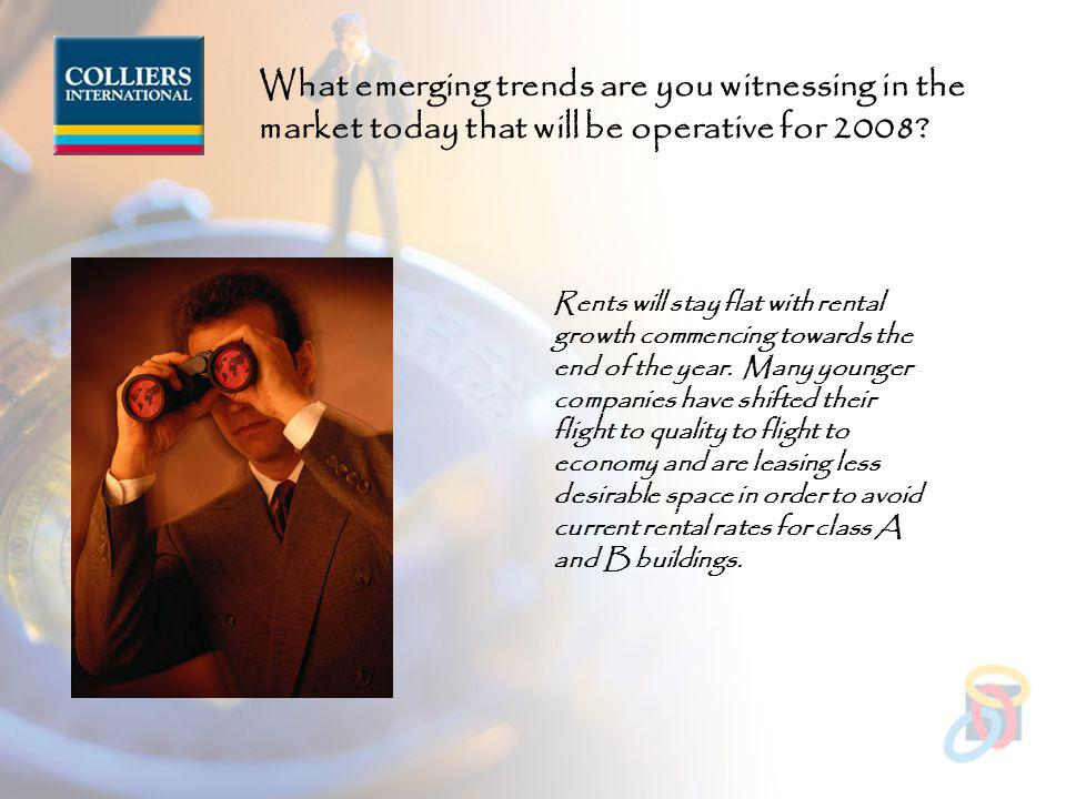 What emerging trends are you witnessing in the market today that will be operative for 2008.