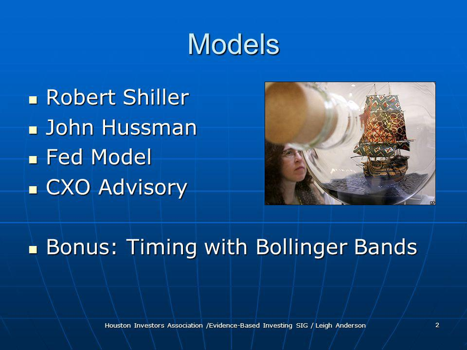 Houston Investors Association /Evidence-Based Investing SIG / Leigh Anderson 2 Models Robert Shiller Robert Shiller John Hussman John Hussman Fed Model Fed Model CXO Advisory CXO Advisory Bonus: Timing with Bollinger Bands Bonus: Timing with Bollinger Bands