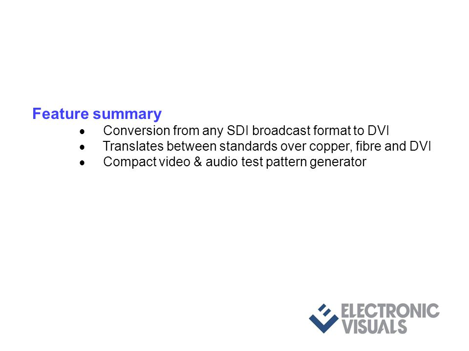 Feature summary Conversion from any SDI broadcast format to DVI Translates between standards over copper, fibre and DVI Compact video & audio test pattern generator TPG outputs 3G level A/B/Dual-link, HD & SD via 2 x BNC Up to 8 user defined pcm audio pairs embedded into SDI User defined pairs can be monitored via SPDIF interface All controls via a 10baseT server using resident web page and browser