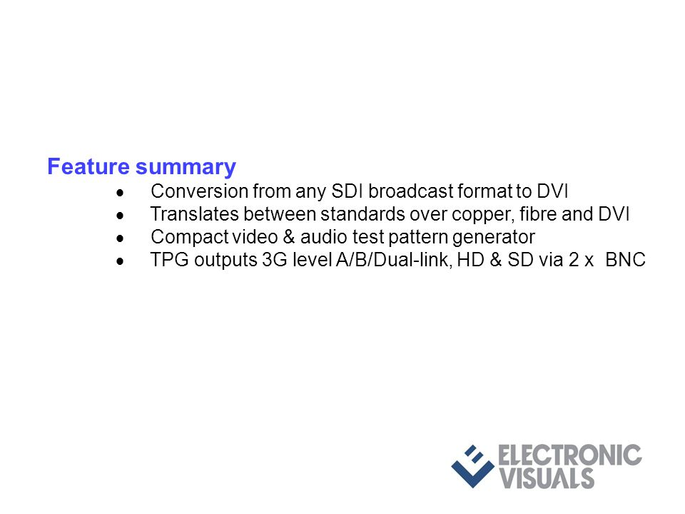 Feature summary Conversion from any SDI broadcast format to DVI Translates between standards over copper, fibre and DVI Compact video & audio test pattern generator TPG outputs 3G level A/B/Dual-link, HD & SD via 2 x BNC Up to 8 user defined pcm audio pairs embedded into SDI User defined pairs can be monitored via SPDIF interface All contr ols via a 10baseT server using resident web page and browser
